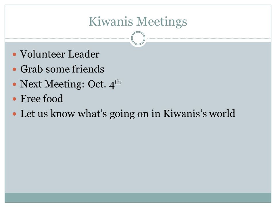 Kiwanis Meetings Volunteer Leader Grab some friends Next Meeting: Oct.