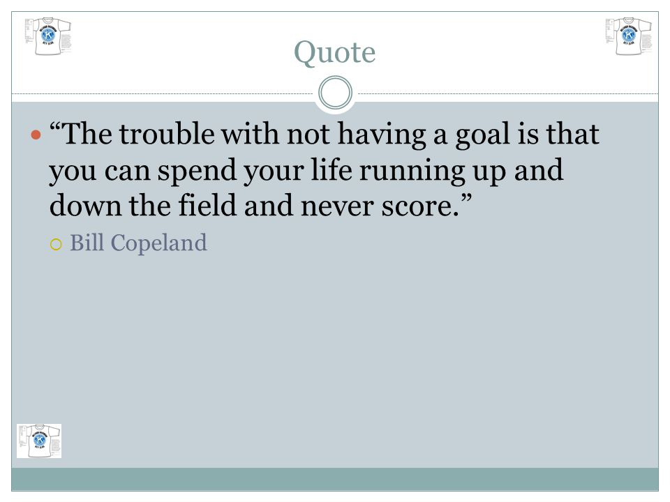 Quote The trouble with not having a goal is that you can spend your life running up and down the field and never score.  Bill Copeland