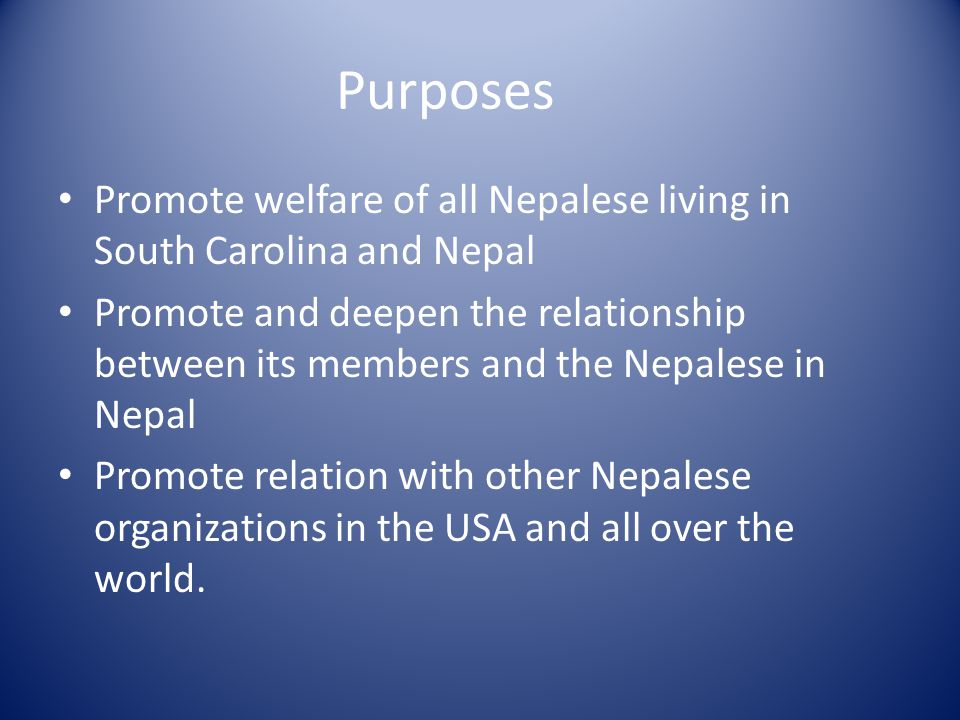 Purposes Promote welfare of all Nepalese living in South Carolina and Nepal Promote and deepen the relationship between its members and the Nepalese in Nepal Promote relation with other Nepalese organizations in the USA and all over the world.