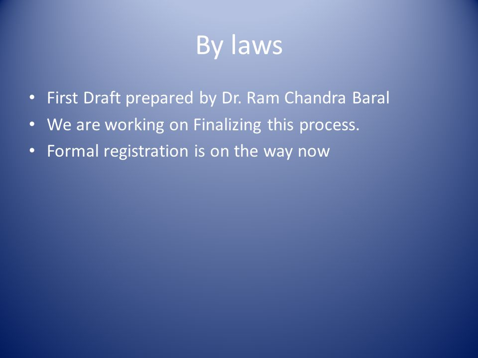 By laws First Draft prepared by Dr. Ram Chandra Baral We are working on Finalizing this process.