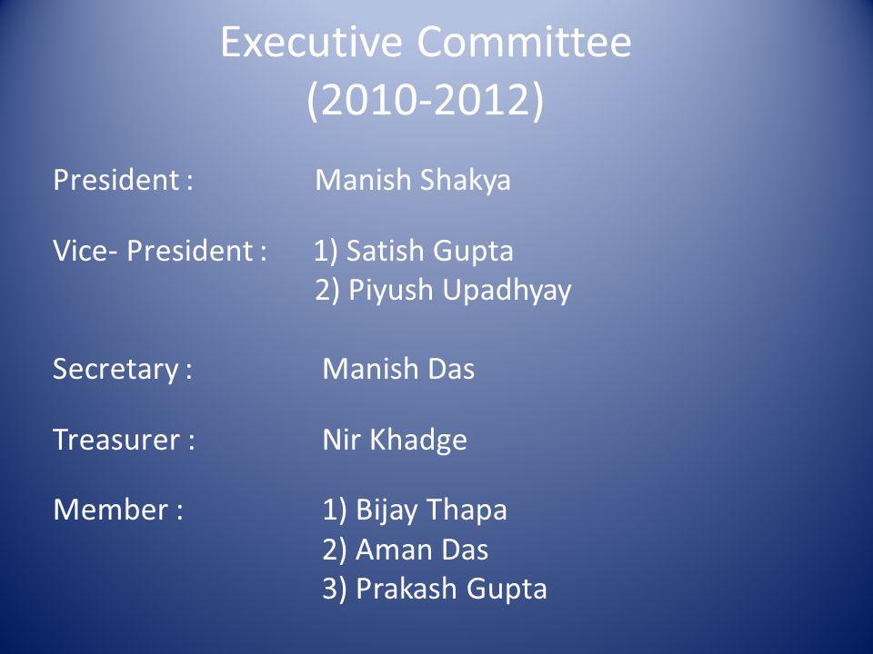 Executive Committee (2010-2012) President : Manish Shakya Vice- President : 1) Satish Gupta 2) Piyush Upadhyay Secretary : Manish Das Treasurer : Nir Khadge Member : 1) Bijay Thapa 2) Aman Das 3) Prakash Gupta