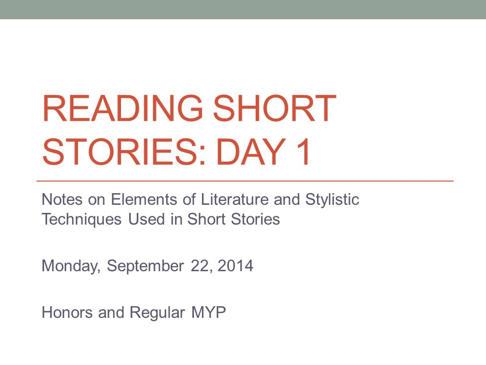 READING SHORT STORIES: DAY 1 Notes on Elements of Literature and Stylistic Techniques Used in Short Stories Monday, September 22, 2014 Honors and Regular MYP