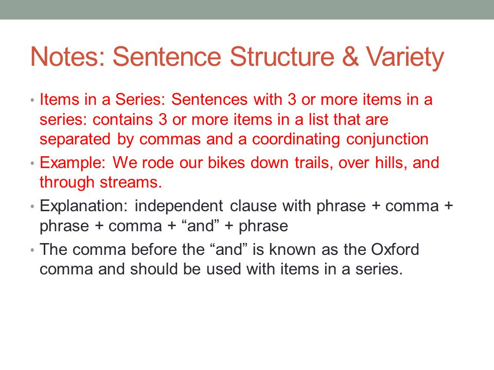 Notes: Sentence Structure & Variety Items in a Series: Sentences with 3 or more items in a series: contains 3 or more items in a list that are separated by commas and a coordinating conjunction Example: We rode our bikes down trails, over hills, and through streams.