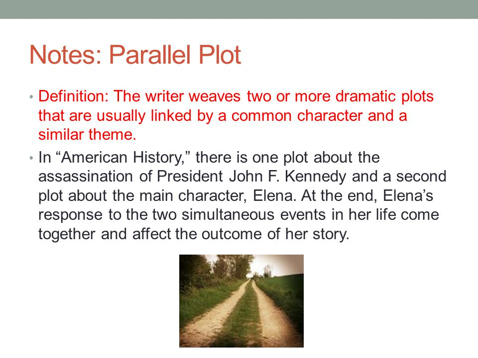 """Notes: Parallel Plot Definition: The writer weaves two or more dramatic plots that are usually linked by a common character and a similar theme. In """"A"""