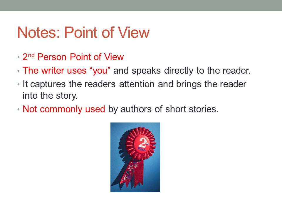 Notes: Point of View 2 nd Person Point of View The writer uses you and speaks directly to the reader.