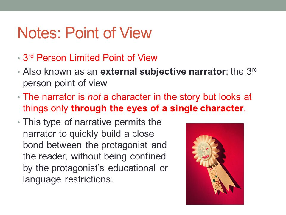 Notes: Point of View 3 rd Person Limited Point of View Also known as an external subjective narrator; the 3 rd person point of view The narrator is not a character in the story but looks at things only through the eyes of a single character.