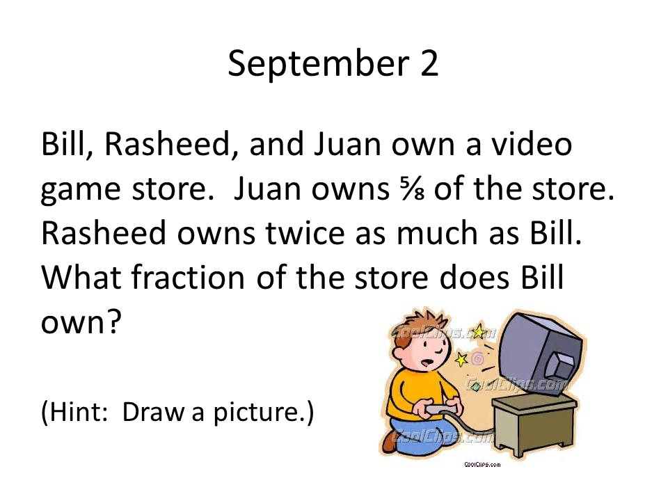 September 2 Bill, Rasheed, and Juan own a video game store. Juan owns ⅝ of the store. Rasheed owns twice as much as Bill. What fraction of the store d