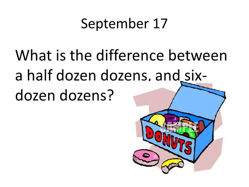 September 17 What is the difference between a half dozen dozens, and six- dozen dozens?