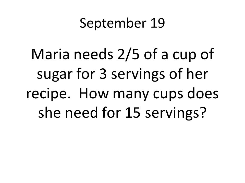 September 19 Maria needs 2/5 of a cup of sugar for 3 servings of her recipe. How many cups does she need for 15 servings?