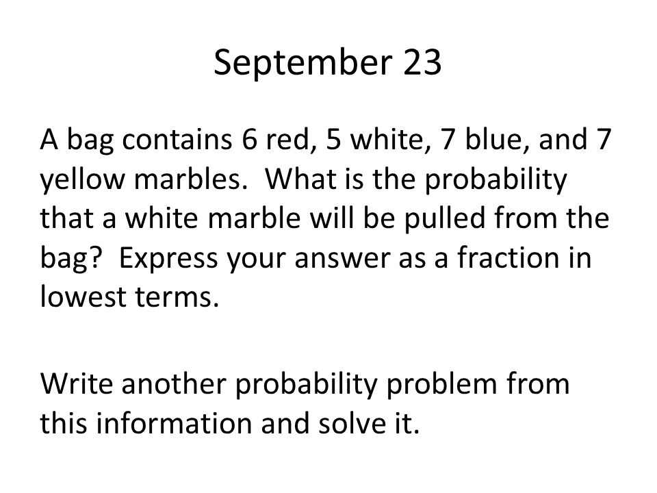 September 23 A bag contains 6 red, 5 white, 7 blue, and 7 yellow marbles. What is the probability that a white marble will be pulled from the bag? Exp