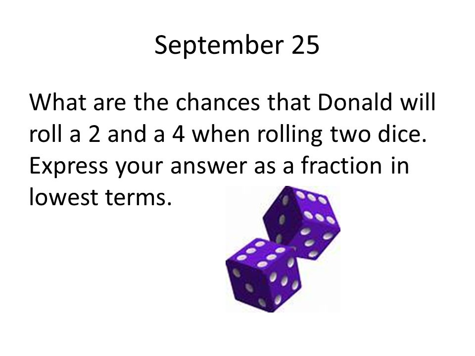September 25 What are the chances that Donald will roll a 2 and a 4 when rolling two dice. Express your answer as a fraction in lowest terms.