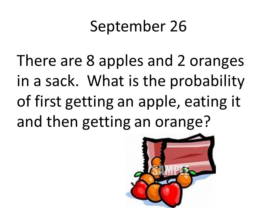 September 26 There are 8 apples and 2 oranges in a sack. What is the probability of first getting an apple, eating it and then getting an orange?