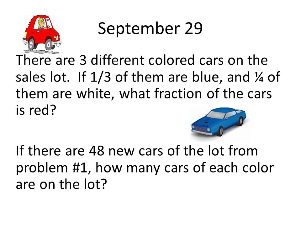 September 29 There are 3 different colored cars on the sales lot. If 1/3 of them are blue, and ¼ of them are white, what fraction of the cars is red?