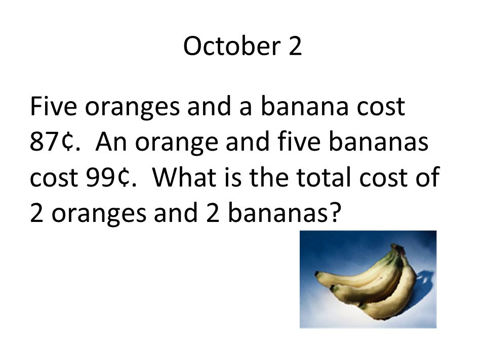 October 2 Five oranges and a banana cost 87¢. An orange and five bananas cost 99¢. What is the total cost of 2 oranges and 2 bananas?