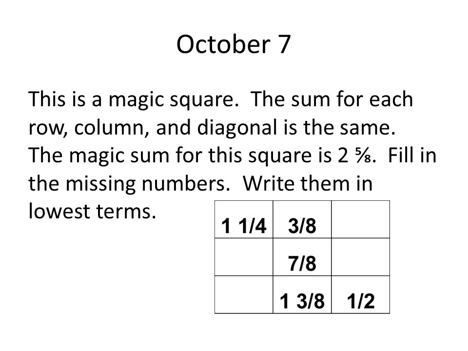 October 7 This is a magic square. The sum for each row, column, and diagonal is the same. The magic sum for this square is 2 ⅝. Fill in the missing nu