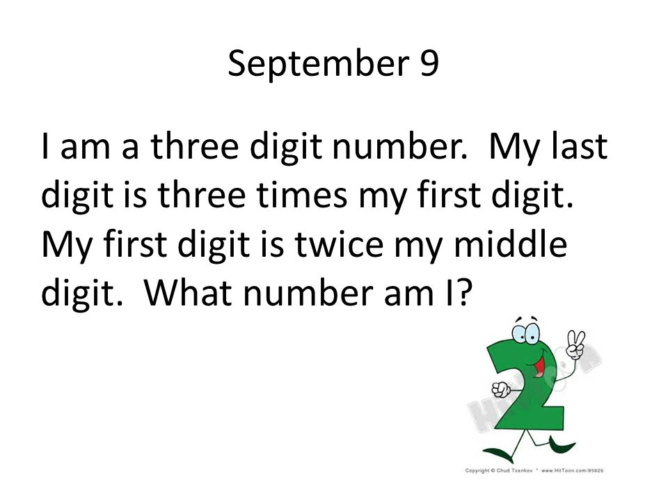 September 9 I am a three digit number. My last digit is three times my first digit. My first digit is twice my middle digit. What number am I?