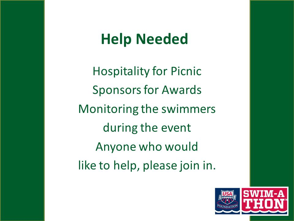 Help Needed Hospitality for Picnic Sponsors for Awards Monitoring the swimmers during the event Anyone who would like to help, please join in.