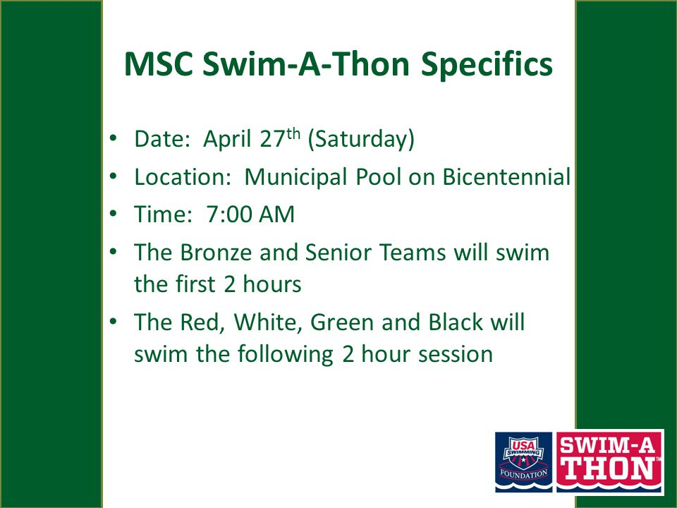 MSC Swim-A-Thon Specifics Date: April 27 th (Saturday) Location: Municipal Pool on Bicentennial Time: 7:00 AM The Bronze and Senior Teams will swim the first 2 hours The Red, White, Green and Black will swim the following 2 hour session