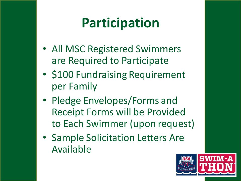 Participation All MSC Registered Swimmers are Required to Participate $100 Fundraising Requirement per Family Pledge Envelopes/Forms and Receipt Forms will be Provided to Each Swimmer (upon request) Sample Solicitation Letters Are Available