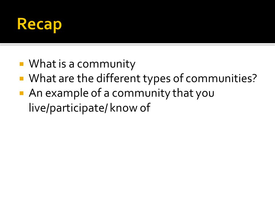 What is a community  What are the different types of communities?  An example of a community that you live/participate/ know of