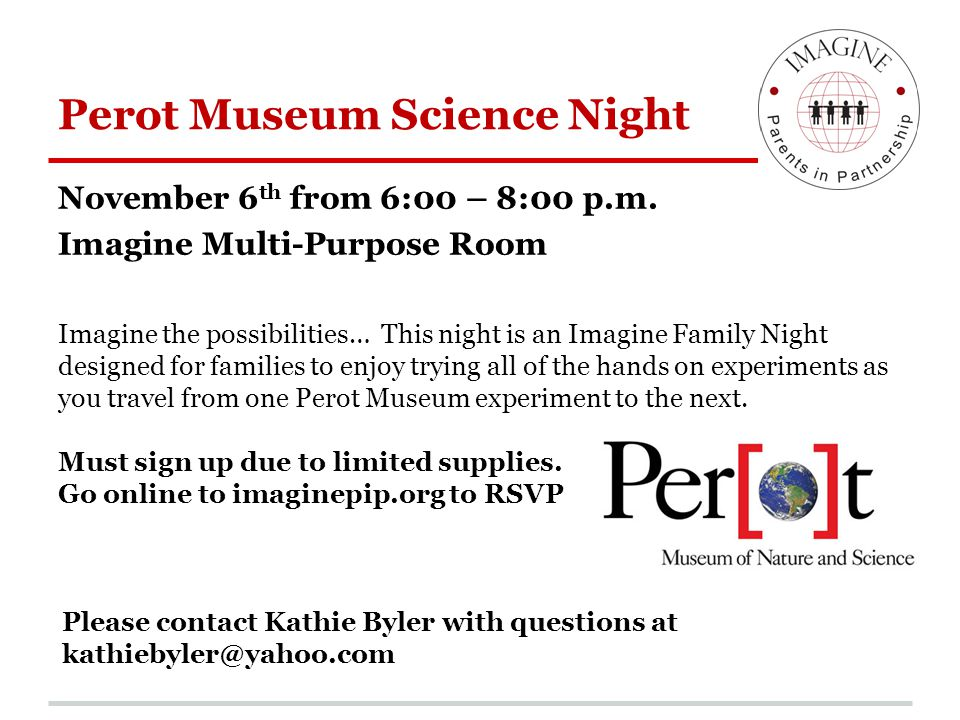Perot Museum Science Night November 6 th from 6:00 – 8:00 p.m. Imagine Multi-Purpose Room Imagine the possibilities… This night is an Imagine Family N