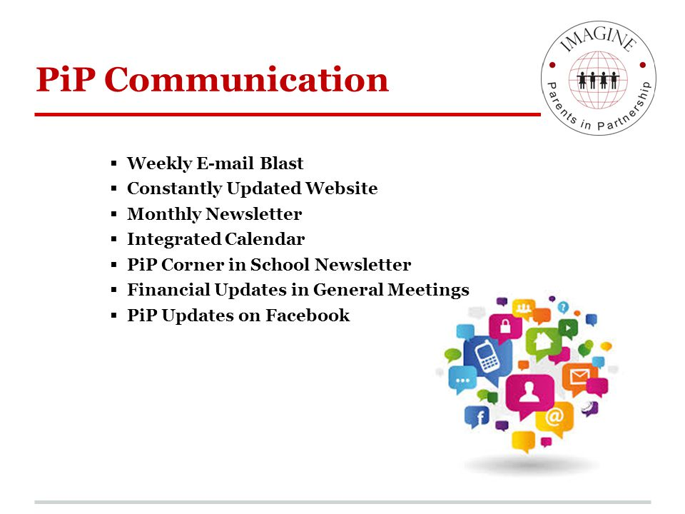 PiP Communication  Weekly E-mail Blast  Constantly Updated Website  Monthly Newsletter  Integrated Calendar  PiP Corner in School Newsletter  Fi
