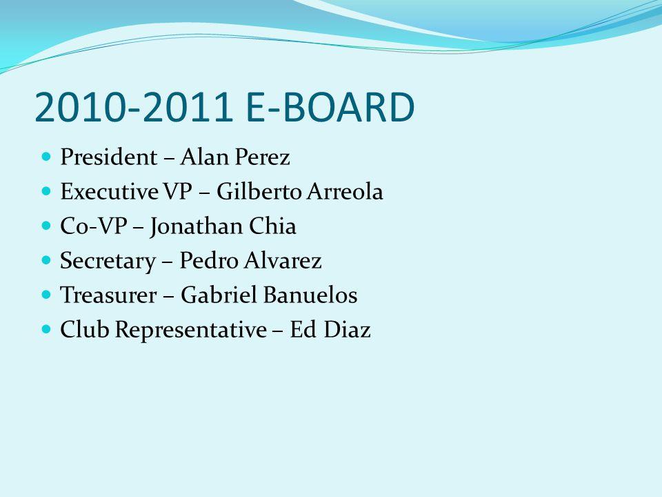 2010-2011 E-BOARD President – Alan Perez Executive VP – Gilberto Arreola Co-VP – Jonathan Chia Secretary – Pedro Alvarez Treasurer – Gabriel Banuelos Club Representative – Ed Diaz