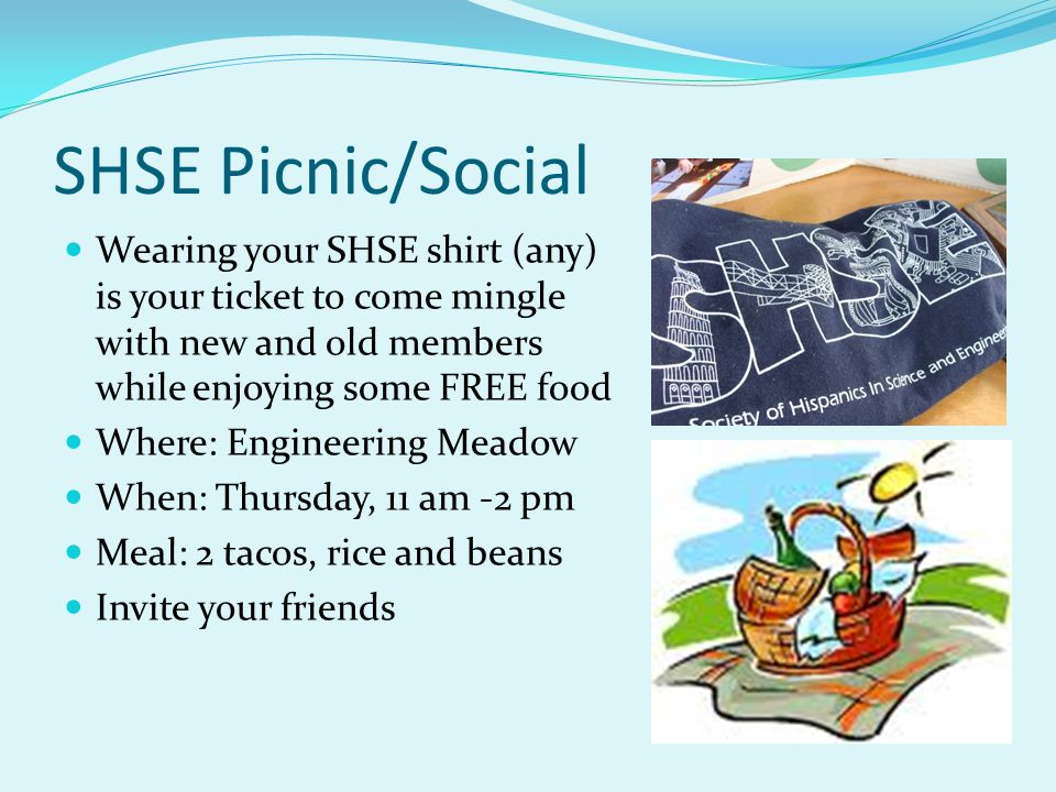 SHSE Picnic/Social Wearing your SHSE shirt (any) is your ticket to come mingle with new and old members while enjoying some FREE food Where: Engineeri