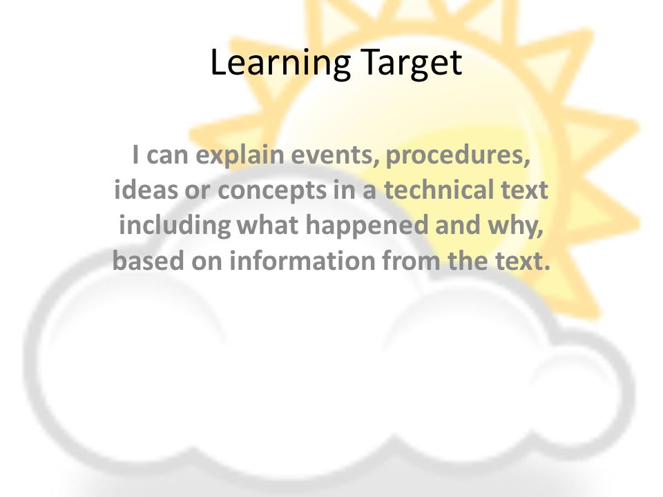 Learning Target I can explain events, procedures, ideas or concepts in a technical text including what happened and why, based on information from the