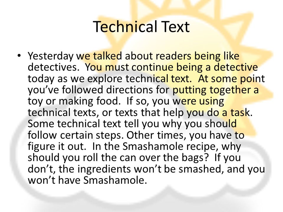 Technical Text Yesterday we talked about readers being like detectives. You must continue being a detective today as we explore technical text. At som