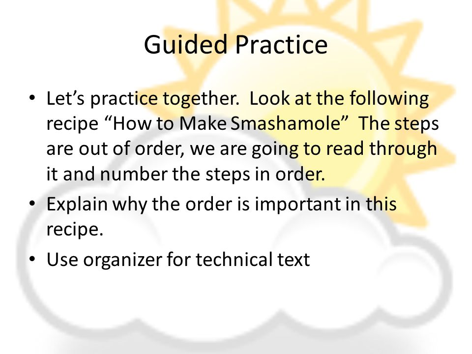 "Guided Practice Let's practice together. Look at the following recipe ""How to Make Smashamole"" The steps are out of order, we are going to read throug"
