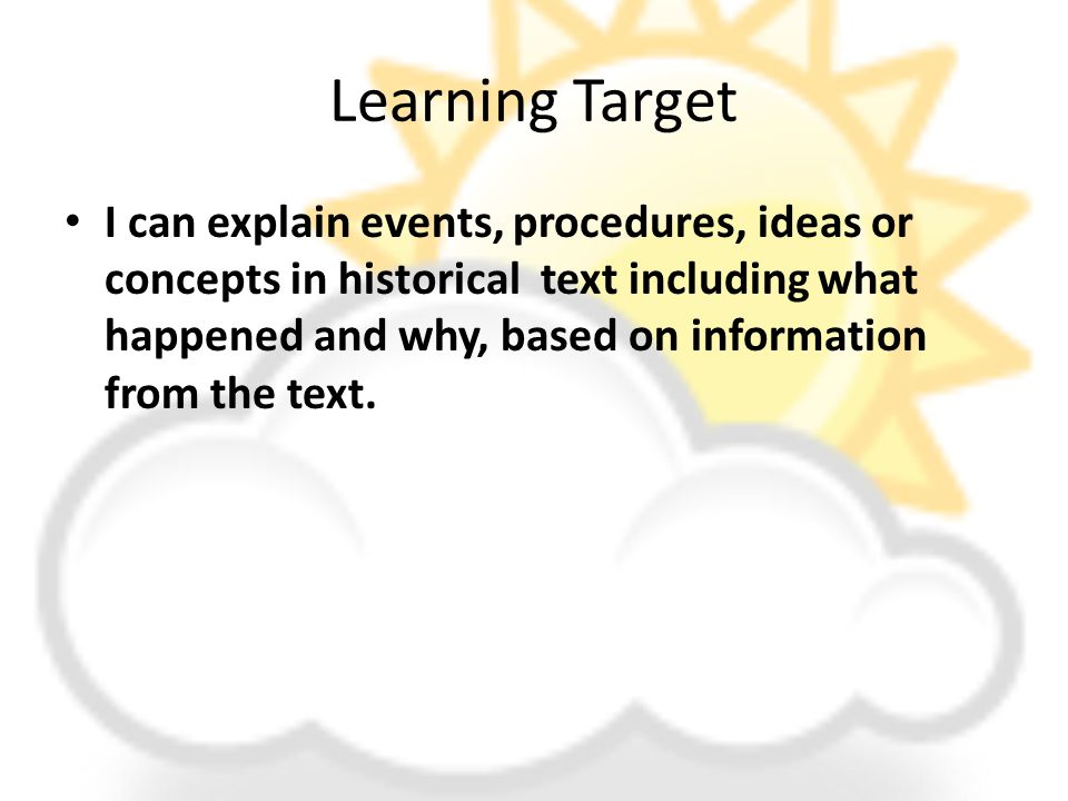 Learning Target I can explain events, procedures, ideas or concepts in historical text including what happened and why, based on information from the text.