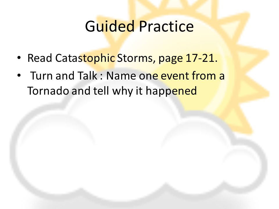 Guided Practice Read Catastophic Storms, page 17-21. Turn and Talk : Name one event from a Tornado and tell why it happened