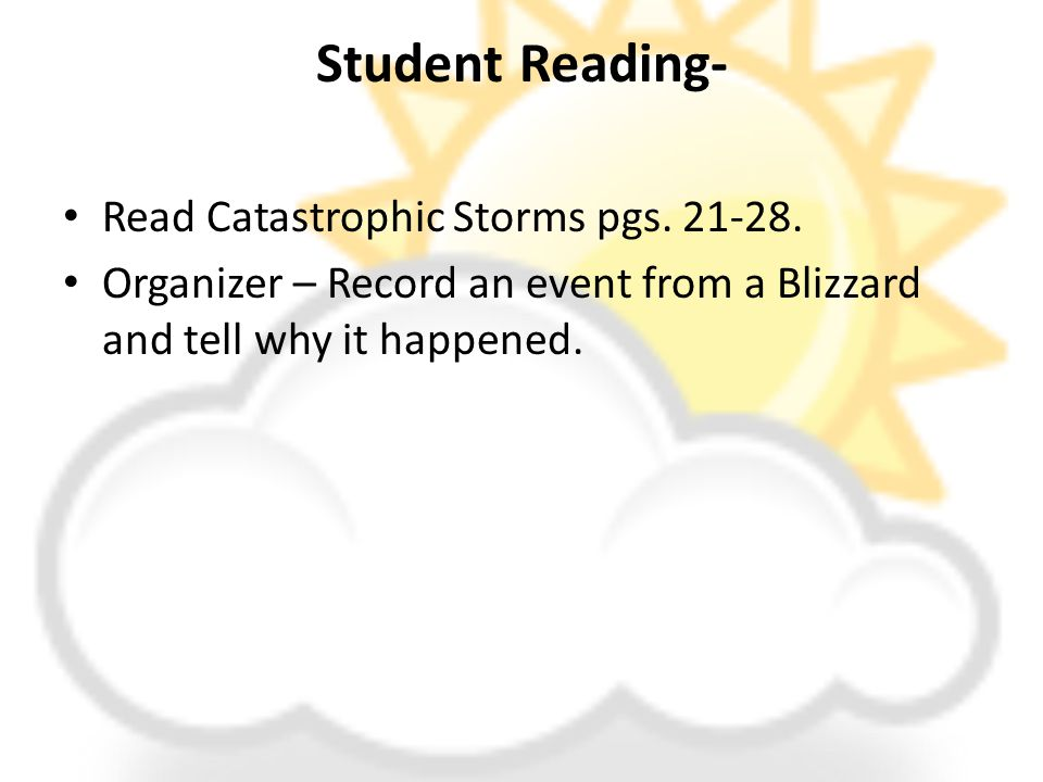 Student Reading- Read Catastrophic Storms pgs. 21-28. Organizer – Record an event from a Blizzard and tell why it happened.