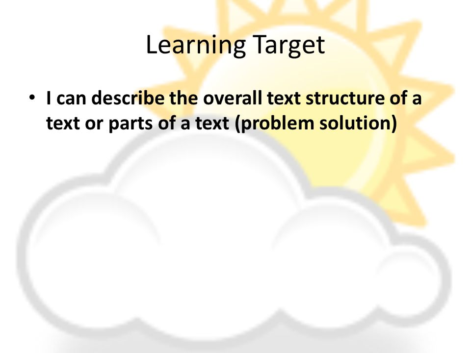 Learning Target I can describe the overall text structure of a text or parts of a text (problem solution)