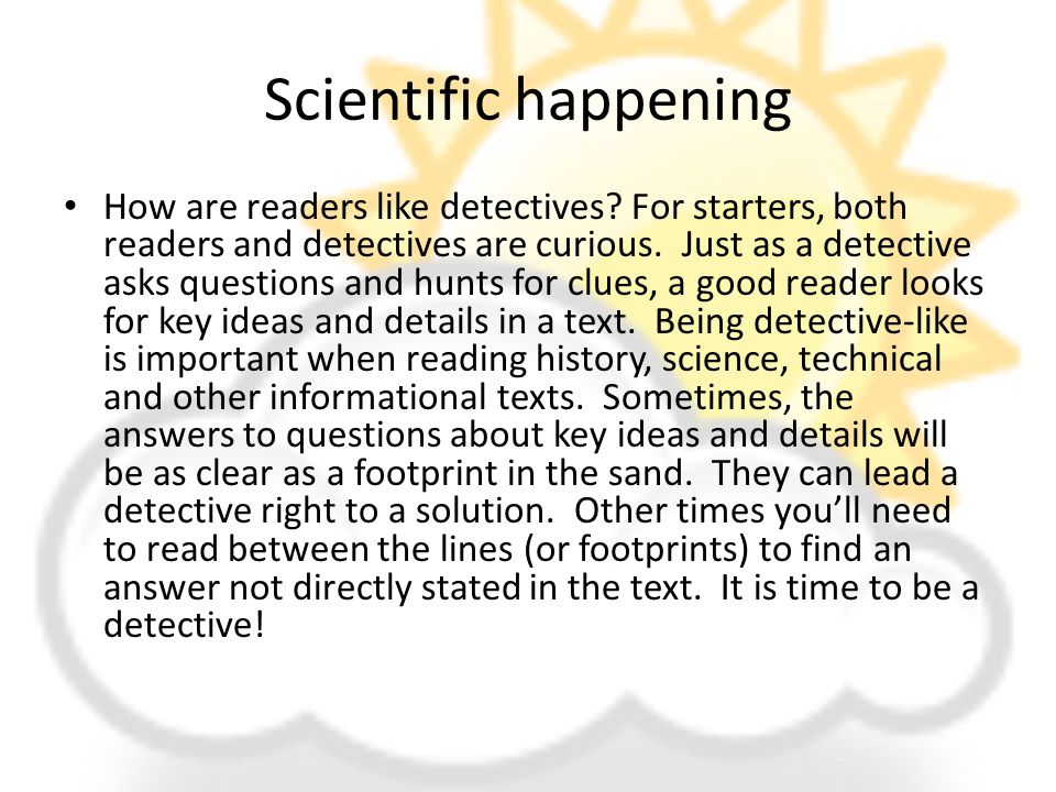 Scientific happening How are readers like detectives? For starters, both readers and detectives are curious. Just as a detective asks questions and hu