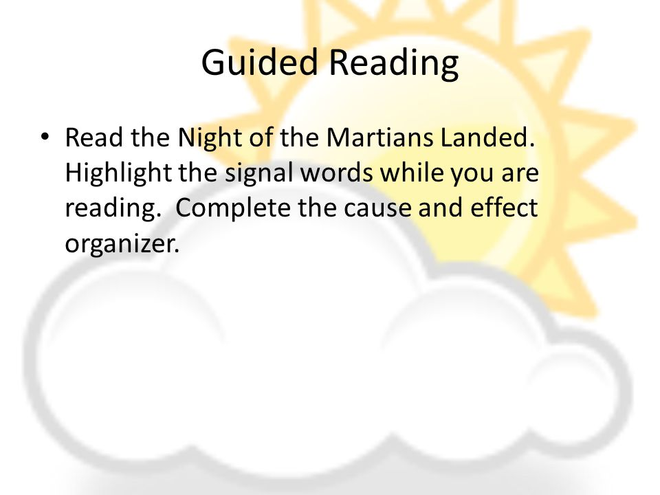 Guided Reading Read the Night of the Martians Landed. Highlight the signal words while you are reading. Complete the cause and effect organizer.