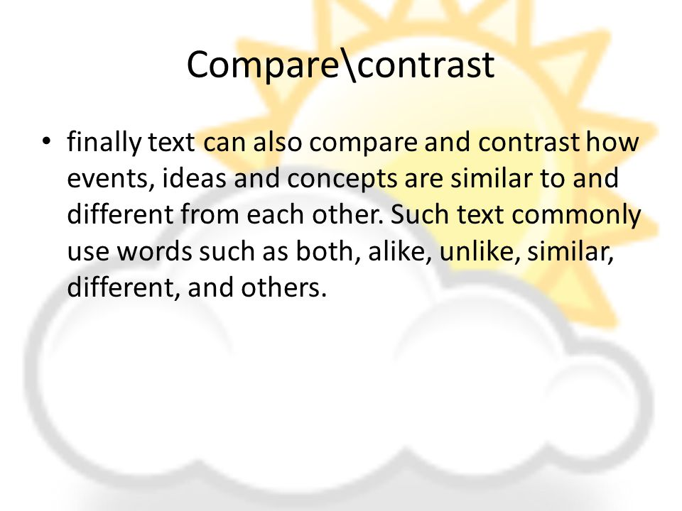 Compare\contrast finally text can also compare and contrast how events, ideas and concepts are similar to and different from each other.