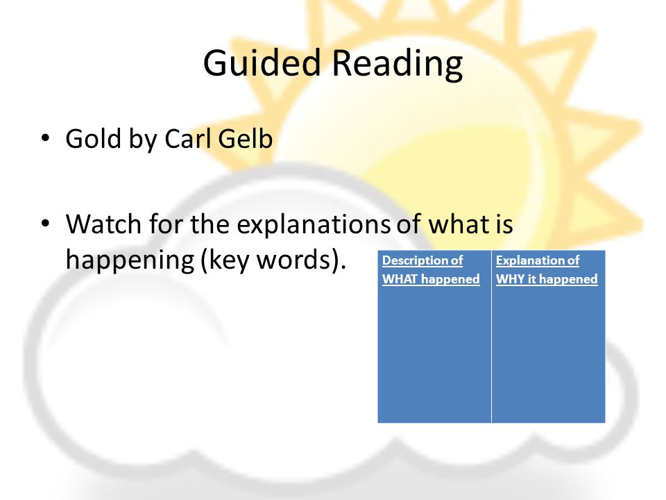 Guided Reading Gold by Carl Gelb Watch for the explanations of what is happening (key words). Description of WHAT happened Explanation of WHY it happe