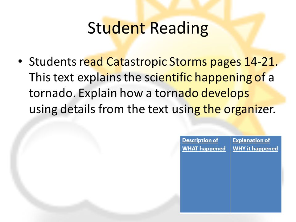 Student Reading Students read Catastropic Storms pages 14-21. This text explains the scientific happening of a tornado. Explain how a tornado develops