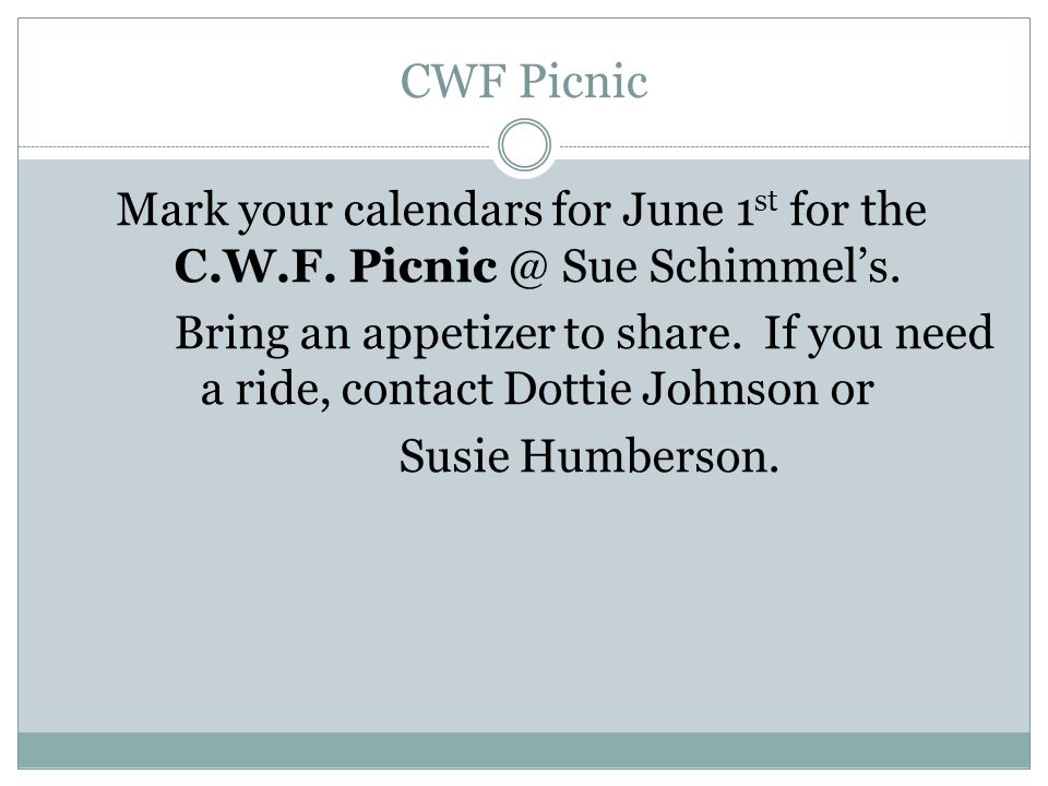 CWF Picnic Mark your calendars for June 1 st for the C.W.F. Picnic @ Sue Schimmel's. Bring an appetizer to share. If you need a ride, contact Dottie J