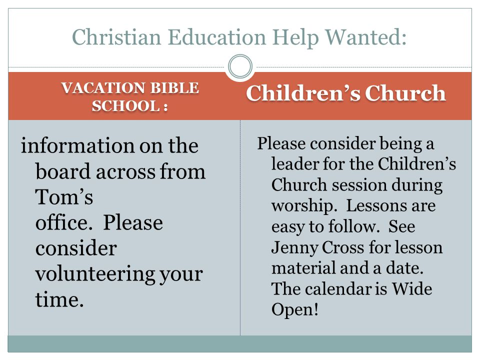 VACATION BIBLE SCHOOL : Children's Church information on the board across from Tom's office. Please consider volunteering your time. Please consider b