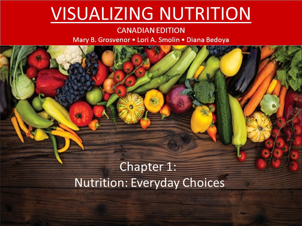 CHAPTER 1: NUTRITION: EVERYDAY CHOICES At the end of this chapter, you should be able to: Reflect on factors that influence food choices Compare and contrast the 6 nutrient classes Describe ways to obtain balance, variety, and moderation to avoid under- and overnutrition Describe how genes and diet interact to promote health and result in disease Evaluate nutrition information and claims LEARNING OBJECTIVES