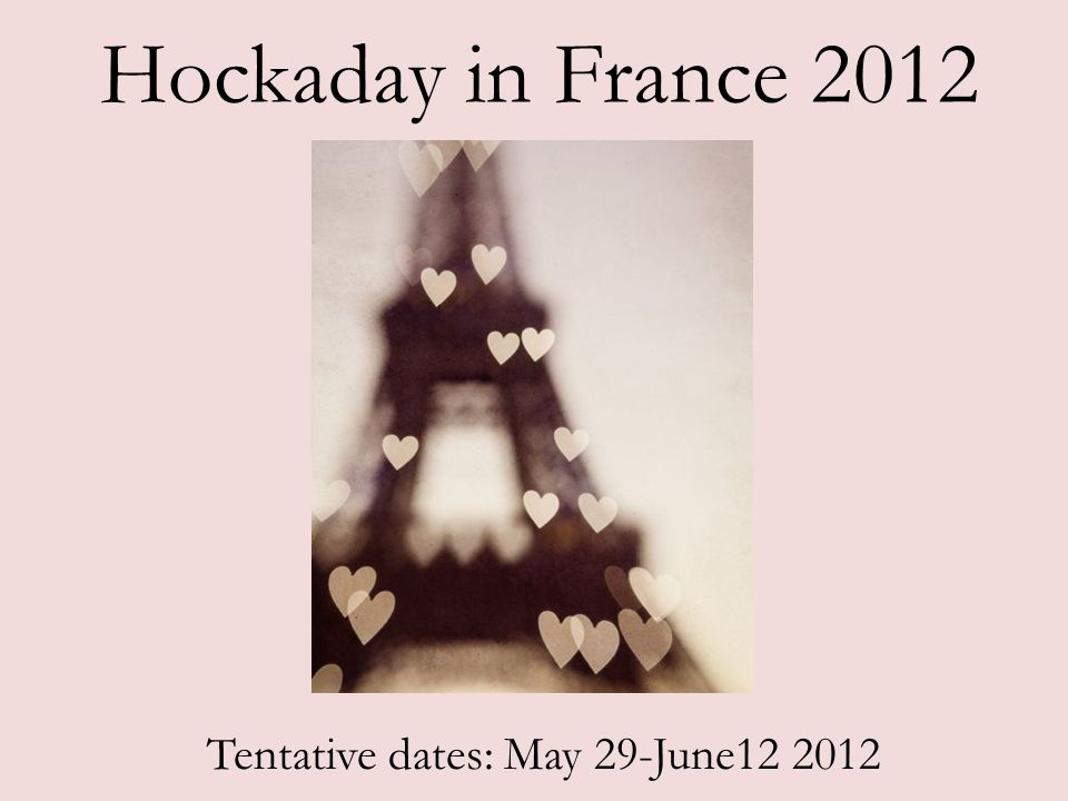 Hockaday in France 2012 Tentative dates: May 29-June12 2012