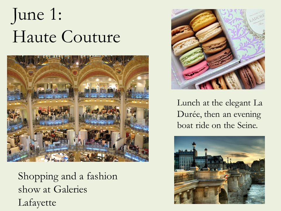 June 1: Haute Couture Shopping and a fashion show at Galeries Lafayette Lunch at the elegant La Durée, then an evening boat ride on the Seine.