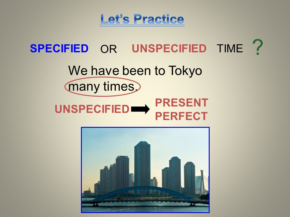 SPECIFIEDUNSPECIFIED TIME ? We have been to Tokyo many times. OR UNSPECIFIED PRESENT PERFECT