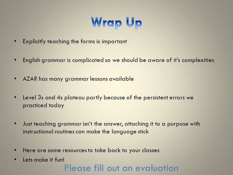 Explicitly teaching the forms is important English grammar is complicated so we should be aware of it's complexities AZAR has many grammar lessons available Level 3s and 4s plateau partly because of the persistent errors we practiced today Just teaching grammar isn't the answer, attaching it to a purpose with instructional routines can make the language stick Here are some resources to take back to your classes Lets make it fun.