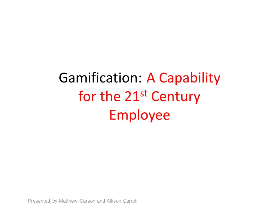 Gamification: A Capability for the 21 st Century Employee Presented by Matthew Carson and Allison Carroll