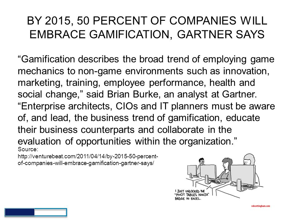 "BY 2015, 50 PERCENT OF COMPANIES WILL EMBRACE GAMIFICATION, GARTNER SAYS ""Gamification describes the broad trend of employing game mechanics to non-ga"