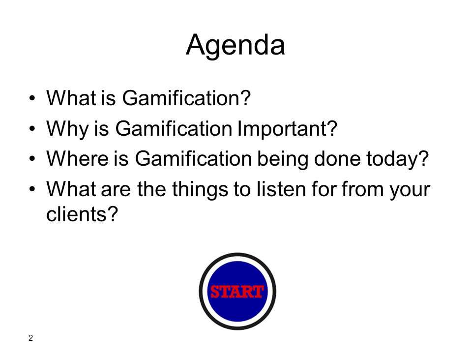 Agenda What is Gamification? Why is Gamification Important? Where is Gamification being done today? What are the things to listen for from your client